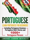 Portuguese: Learn Portuguese For Beginners Including Portuguese Grammar, Portuguese Short Stories and 1000+ Portuguese Phrases Cover Image