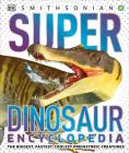 Super Dinosaur Encyclopedia: The Biggest, Fastest, Coolest Prehistoric Creatures (Super Encyclopedias) Cover Image