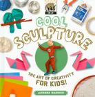 Cool Sculpture: The Art of Creativity for Kids! (Cool Art) Cover Image