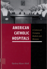 American Catholic Hospitals: A Century of Changing Markets and Missions (Critical Issues in Health and Medicine) Cover Image