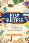 Etsy Success: The Ultimate Guide To Selling On Etsy, Creating A Thriving, Successful Etsy Business Cover Image