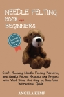 Needle Felting Book for Beginners: Craft Amazing Needle Felting Patterns, and Needle Felted Animals and Projects with Wool Using this Step by Step Use Cover Image