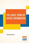 The Ladies' Book Of Useful Information: Compiled From Many Sources. Cover Image