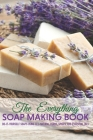 The Everything Soap Making Book: Do-it-yourself Soaps Using All-natural Herbs, Spices, And Essential Oils: Soap Making Recipes Cover Image