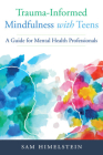 Trauma-Informed Mindfulness With Teens: A Guide for Mental Health Professionals Cover Image