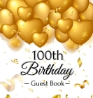 100th Birthday Guest Book: Gold Balloons Hearts Confetti Ribbons Theme, Best Wishes from Family and Friends to Write in, Guests Sign in for Party Cover Image