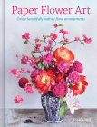 Paper Flower Art: Create Beautifully Realistic Floral Arrangement Cover Image