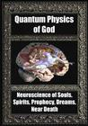 Quantum Physics of God: Neuroscience of Souls, Spirits, Dreams, Prophecy, Near Death Cover Image
