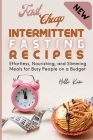 Fast Cheap Intermittent Fasting Recipes: Effortless, Nourishing, and Slimming Meals for Busy People on a Budget Cover Image