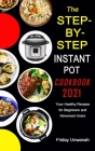 The STEP-BY-STEP INSTANT POT COOKBOOK 2021: Your Healthy Recipes for Beginners and Advanced Users Cover Image