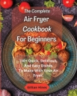 The Complete Air Fryer Cookbook For Beginners: 150+ Quick, Delicious, And Easy Dishes To Make With Your Air Fryer. Cover Image