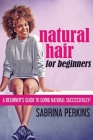 Natural Hair For Beginners: A Beginner's Guide To Going Natural Successfully! Cover Image