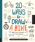 20 Ways to Draw a Bike and 44 Other Incredible Ways to Get Around: A Sketchbook for Artists, Designers, and Doodlers Cover Image