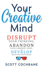 Your Creative Mind: How to Disrupt Your Thinking, Abandon Your Comfort Zone, and Develop Bold New Strategies Cover Image