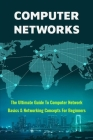 Computer Networks: The Ultimate Guide To Computer Network Basics & Networking Concepts For Beginners: Networking Made Easy Cover Image