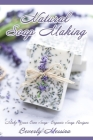 Natural Soap Making: Make Your Own Soap- Organic Soap Recipes Cover Image
