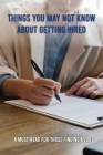 Things You May Not Know About Getting Hired: A Must-Read For Those Finding A Job: Job Search Fundamentals Cover Image