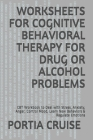 Worksheets for Cognitive Behavioral Therapy for Drug or Alcohol Problems: CBT Workbook to Deal with Stress, Anxiety, Anger, Control Mood, Learn New Be Cover Image
