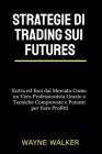Strategie di Trading sui Futures: Entra ed Esci dal Mercato Come un Vero Professionista Grazie a Tecniche Comprovate e Potenti per Fare Profitti Cover Image