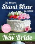 The Modern Stand Mixer Cookbook for the New Bride: 100 Incredible Recipes for Getting the Most Out of Your New Stand Mixer Cover Image