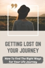 Getting Lost On Your Journey: How To Find The Right Ways For Your Life Journey: Avoid Messing Up Cover Image