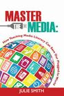 Master the Media: How Teaching Media Literacy Can Save Our Plugged-in World Cover Image