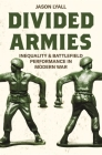 Divided Armies: Inequality and Battlefield Performance in Modern War (Princeton Studies in International History and Politics #164) Cover Image