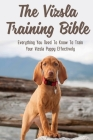 The Vizsla Training Bible: Everything You Need To Know To Train Your Vizsla Puppy Effectively: Common Mistakes When Training A Vizsla Dog Cover Image
