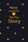 nana I want to hear your story: A guided journal to tell me your memories, keepsake questions.This is a great gift to mom, grandma, nana, aunt and aun Cover Image
