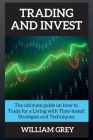 Trading and Invest: The ultimate guide on how to Trade for a Living with Time-tested Strategies and Techniques. Cover Image