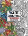 Fuck Off, Coronavirus, I'm Coloring: Self-Care for the Self-Quarantined, A Humorous Adult Swear Word Coloring Book During COVID-19 Pandemic (Fuck Off I'm Coloring) Cover Image