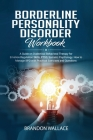 Borderline Personality Disorder Workbook: A Guide on Dialectical Behavioral Therapy for Emotion Regulation Skills, PTSD, Somatic Psychology. How to Ma Cover Image