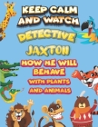 keep calm and watch detective Jaxton how he will behave with plant and animals: A Gorgeous Coloring and Guessing Game Book for Jaxton /gift for Jaxton Cover Image