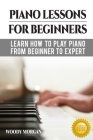 Piano Lessons For Beginners: Learn How To Play Piano From Beginner To Expert Cover Image