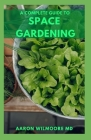 The Complete Guide to Space Gardening: The Essential Guide to Start and Sustain a Thriving Garden Cover Image