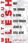Without Flesh: Why the Church Is Dying Even Though Jesus Is Still Alive Cover Image