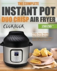 The Complete Instant Pot Duo Crisp Air Fryer Cookbook: Crispy, Easy, Healthy, Fast & Fresh Recipes for Your Pressure Cooker And Air Fryer Crisp Pot Cover Image
