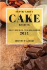 Super Tasty Cake Recipes 2021: Best Recipes for Beginners Cover Image