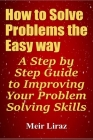 How to Solve Problems the Easy way: A Step by Step Guide to Improving Your Problem Solving Skills Cover Image