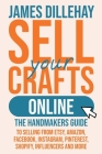 Sell Your Crafts Online: The Handmakers Guide to Selling from Etsy, Amazon, Facebook, Instagram, Pinterest, Shopify, Influencers and More Cover Image