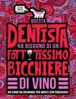 Questa dentista ha bisogno di un fottutissimo bicchiere di vino: Un libro da colorare per adulti con parolacce: Un libro antistress per le dentiste, l Cover Image