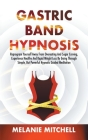 Gastric Band Hypnosis: Reprogram Yourself Away From Overeating And Sugar Craving, Experience Healthy And Rapid Weight Loss By Going Through S Cover Image