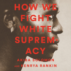 How We Fight White Supremacy Lib/E: A Field Guide to Black Resistance Cover Image