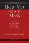 How Not to Say Mass, Third Edition: A Guidebook on Liturgical Principles and the Roman Missal Cover Image