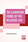 The Elementary Forms Of The Religious Life: Translated From The French By Joseph Ward Swain, M.A. Cover Image