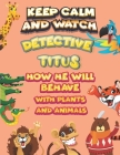 keep calm and watch detective Titus how he will behave with plant and animals: A Gorgeous Coloring and Guessing Game Book for Titus /gift for Titus, t Cover Image