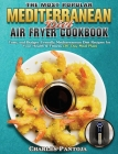 The Most Popular Mediterranean Diet Air Fryer Cookbook: Tasty and Budget-Friendly Mediterranean Diet Recipes for Your Health & Fitness (30-Day Meal Pl Cover Image