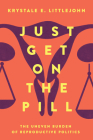Just Get on the Pill: The Uneven Burden of Reproductive Politics (Reproductive Justice: A New Vision for the 21st Century #4) Cover Image