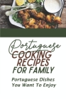 Portuguese Cooking Recipes For Family: Portuguese Dishes You Want To Enjoy: Vegetarian Portuguese Diet Cuisine Recipes Cover Image