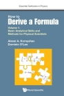 How to Derive a Formula - Volume 1: Basic Analytical Skills and Methods for Physical Scientists (Essential Textbooks in Physics) Cover Image